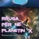 RRUGA-PER-NE-PLANETIN-X